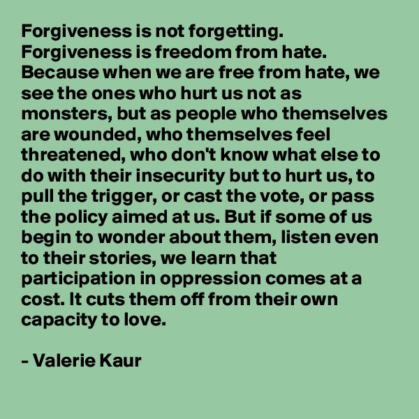 Forgiveness is not forgetting. Forgiveness is freedom from hate. Because when we are free from hate, we see the ones who hurt us not as monsters, but as people who themselves are wounded, who themselves feel threatened, who don't know what else to do with their insecurity but to hurt us, to pull the trigger, or cast the vote, or pass the policy aimed at us. But if some of us begin to wonder about them, listen even to their stories, we learn that participation in oppression comes at a cost. It cuts them off from their own capacity to love.    - Valerie Kaur