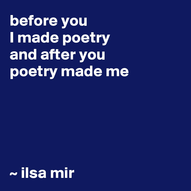before you  I made poetry and after you  poetry made me       ~ ilsa mir