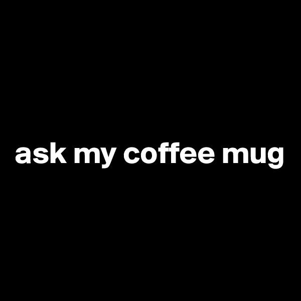 ask my coffee mug