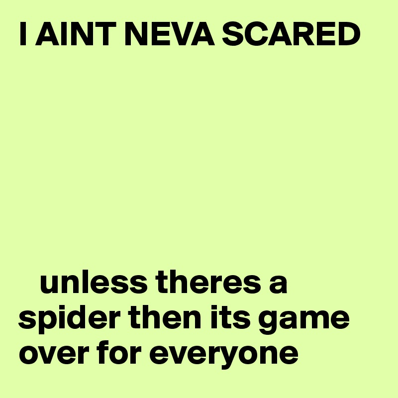 I AINT NEVA SCARED          unless theres a spider then its game over for everyone