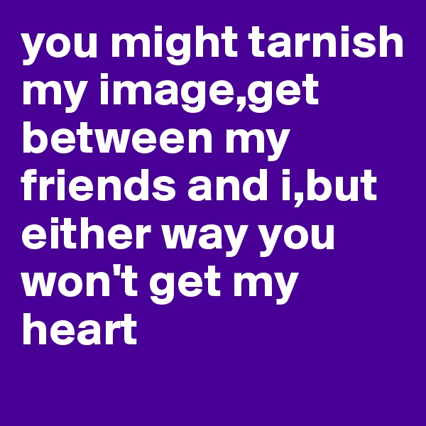 you might tarnish my image,get between my friends and i,but either way you won't get my heart