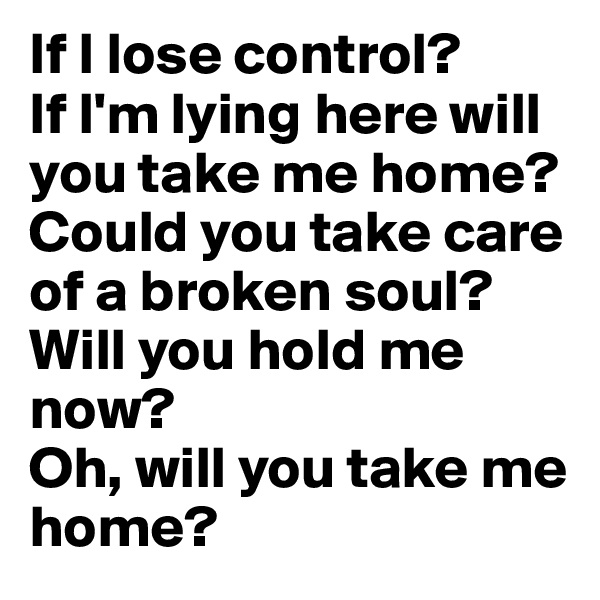 If I lose control? If I'm lying here will you take me home? Could you take care of a broken soul? Will you hold me now? Oh, will you take me home?