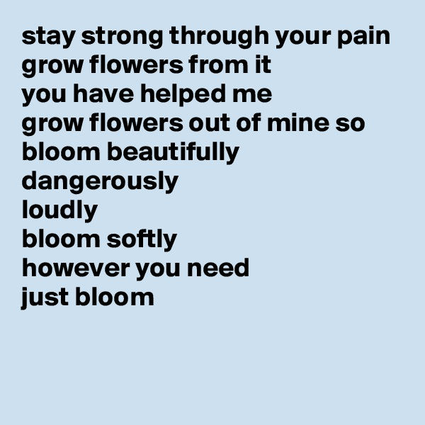 stay strong through your pain grow flowers from it you have helped me grow flowers out of mine so bloom beautifully dangerously loudly bloom softly however you need just bloom