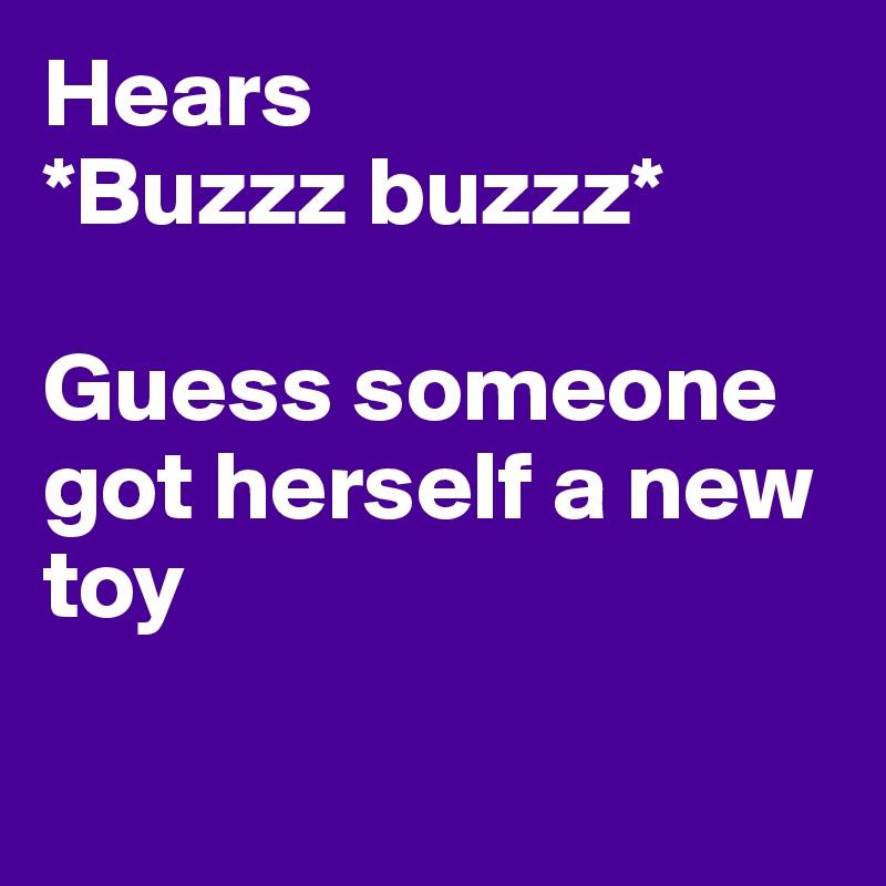 Hears  *Buzzz buzzz*   Guess someone got herself a new toy
