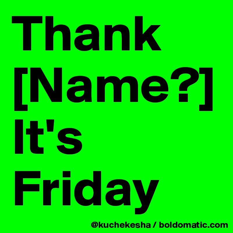 Thank [Name?] It's Friday