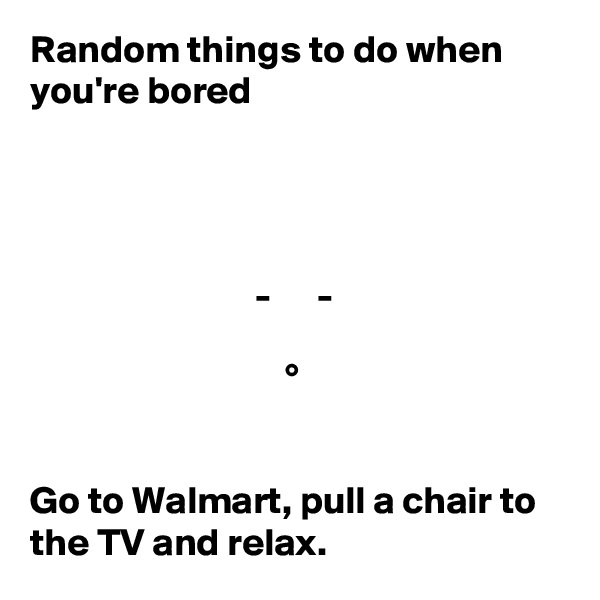 Random things to do when you're bored                                  -      -                                   °      Go to Walmart, pull a chair to the TV and relax.