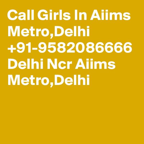 Call Girls In Aiims Metro,Delhi +91-9582086666 Delhi Ncr Aiims Metro,Delhi
