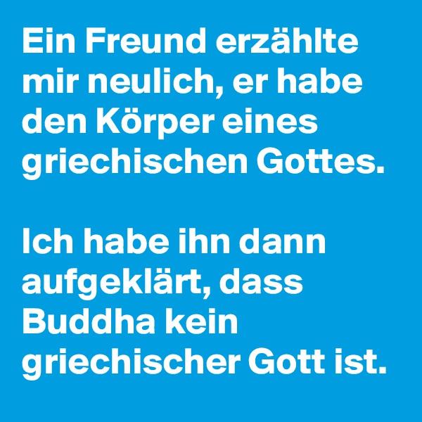 Ein Freund erzählte mir neulich, er habe den Körper eines griechischen Gottes.   Ich habe ihn dann aufgeklärt, dass Buddha kein griechischer Gott ist.
