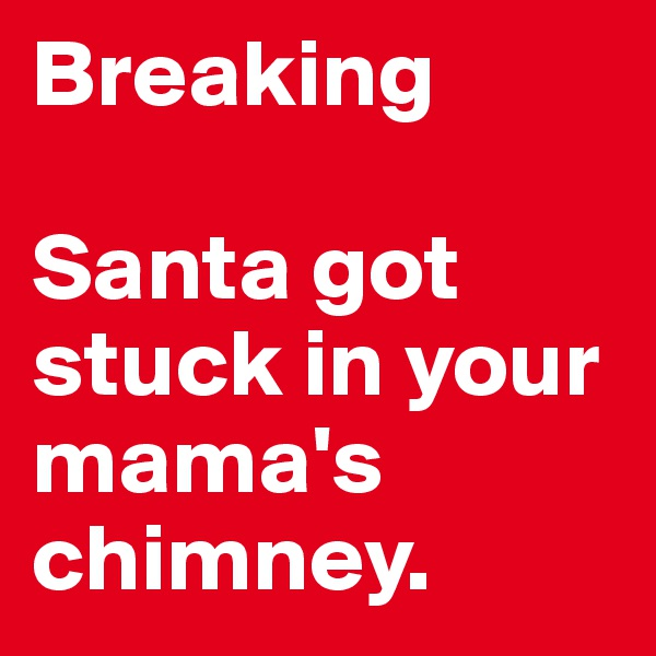 Breaking  Santa got stuck in your mama's chimney.