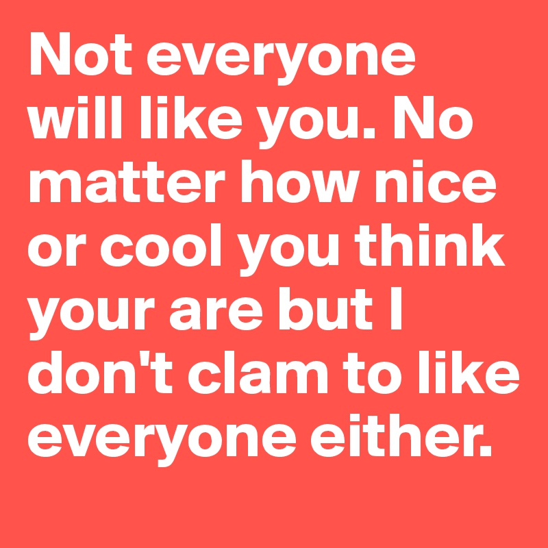 Not everyone will like you. No matter how nice or cool you think your are but I don't clam to like everyone either.