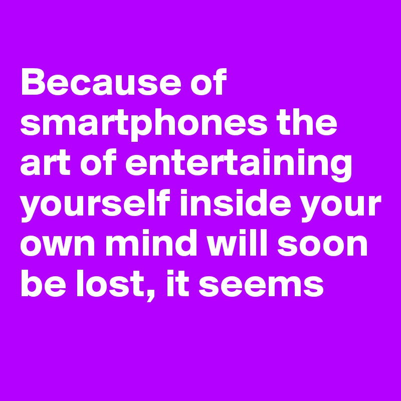 Because of smartphones the art of entertaining yourself inside your own mind will soon be lost, it seems