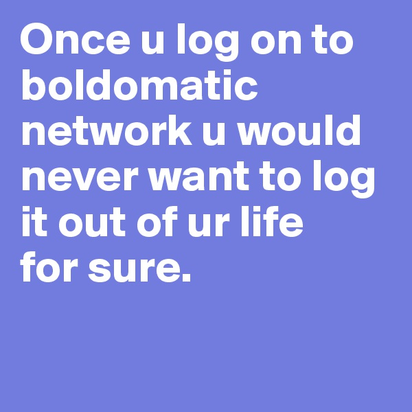 Once u log on to boldomatic network u would never want to log it out of ur life  for sure.
