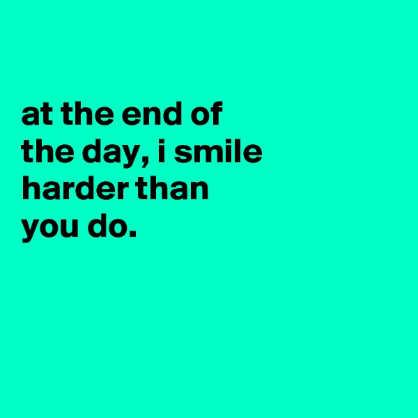 at the end of the day, i smile harder than you do.
