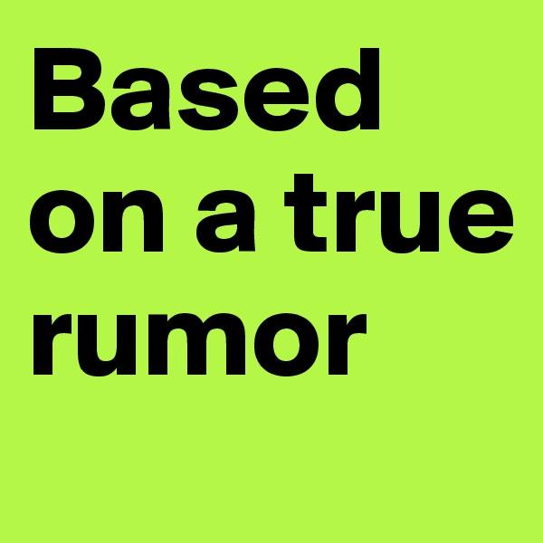 Based on a true rumor
