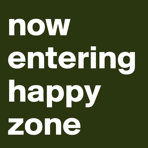 now entering happy zone