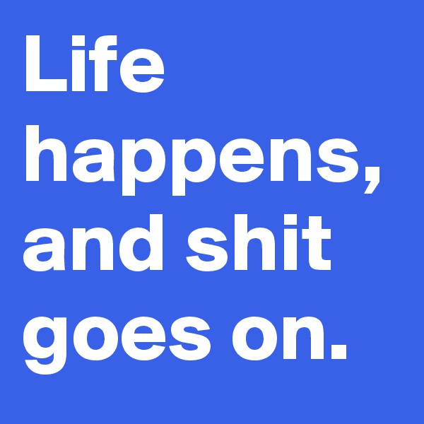 Life happens, and shit goes on.