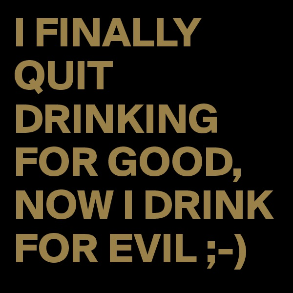 I FINALLY QUIT DRINKING FOR GOOD, NOW I DRINK FOR EVIL ;-)