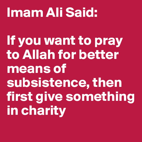 Imam Ali Said:   If you want to pray to Allah for better means of subsistence, then first give something in charity