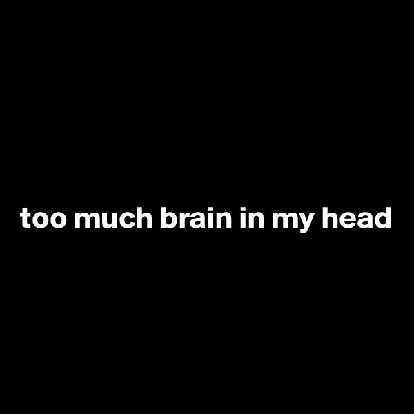 too much brain in my head