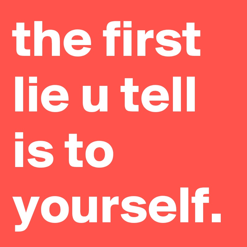 the first lie u tell is to yourself.