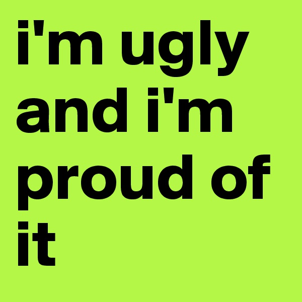 i'm ugly and i'm proud of it