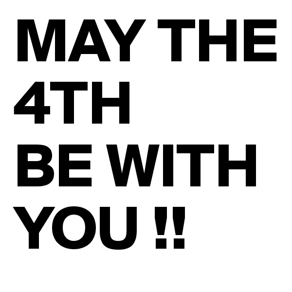 MAY THE 4TH  BE WITH YOU !!