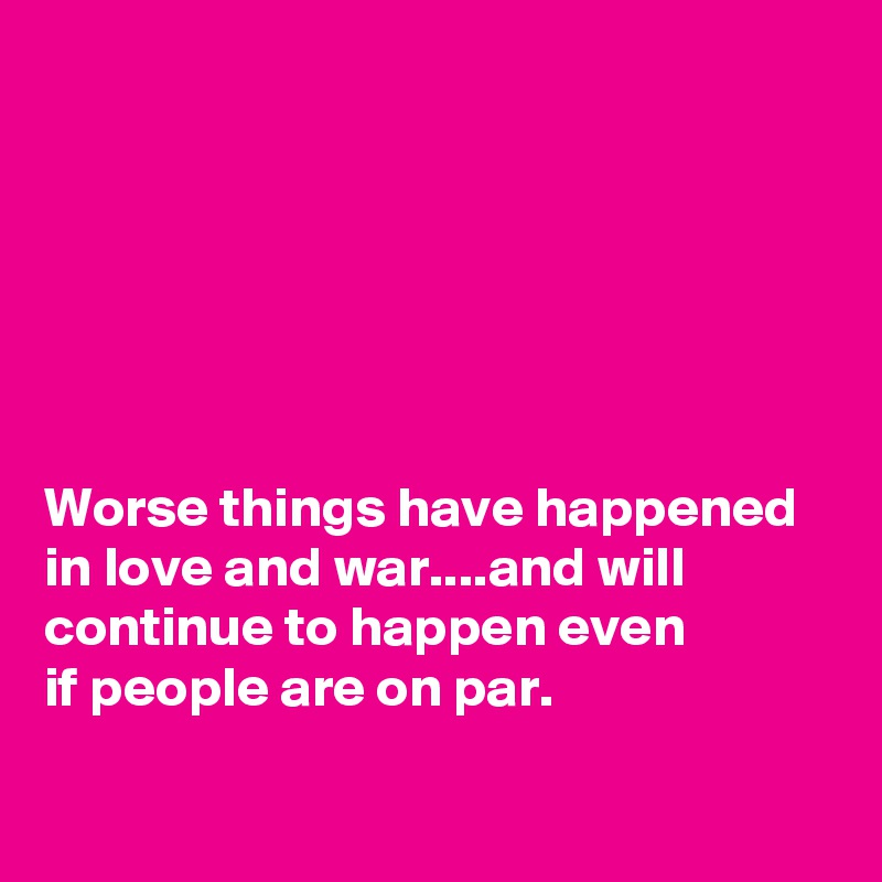 Worse things have happened in love and war....and will continue to happen even  if people are on par.