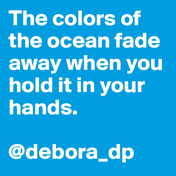 The colors of the ocean fade away when you hold it in your hands.  @debora_dp