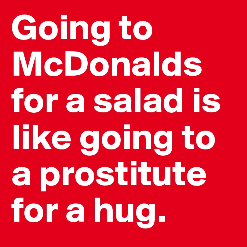 Going to McDonalds for a salad is like going to a prostitute for a hug.