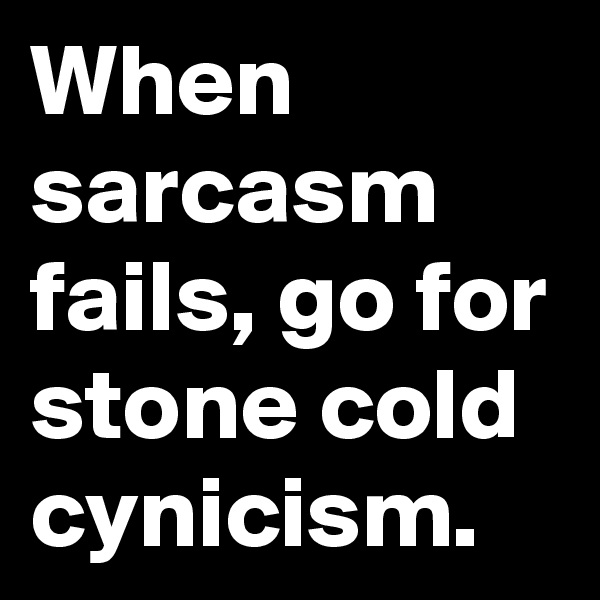 When sarcasm fails, go for stone cold cynicism.