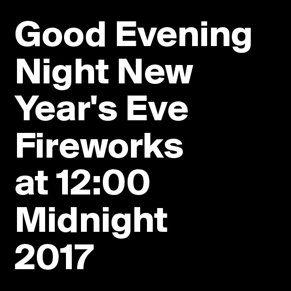 Good Evening Night New Year's Eve Fireworks at 12:00 Midnight 2017