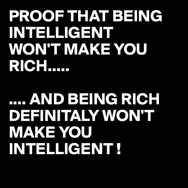 PROOF THAT BEING INTELLIGENT  WON'T MAKE YOU RICH.....  .... AND BEING RICH DEFINITALY WON'T MAKE YOU INTELLIGENT !