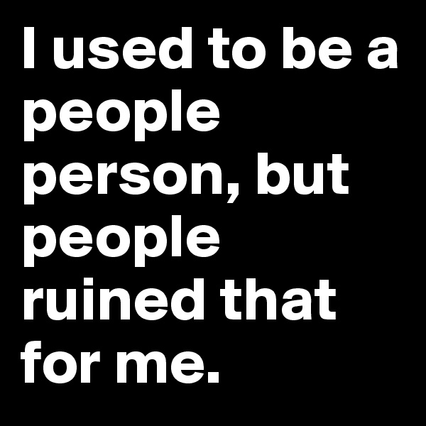 I used to be a people person, but people ruined that for me.