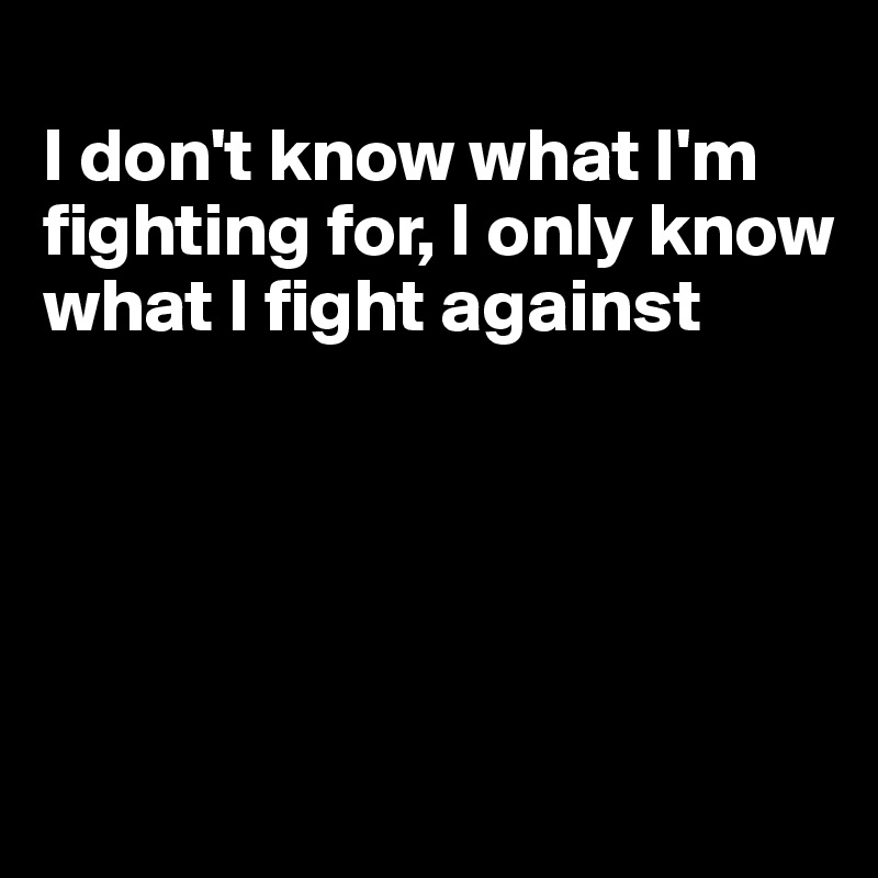 I don't know what I'm fighting for, I only know what I fight against
