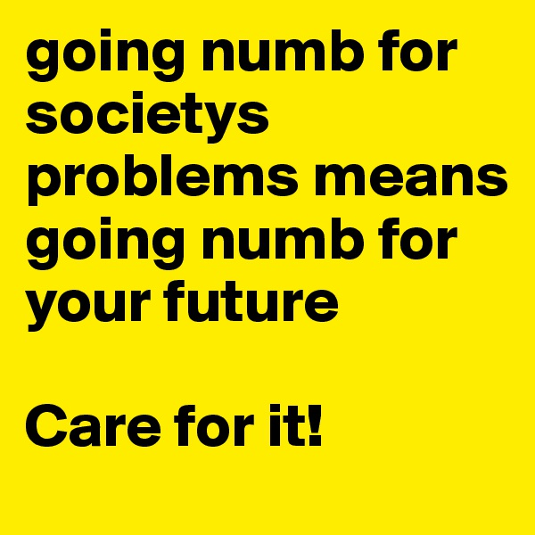 going numb for societys problems means going numb for your future  Care for it!