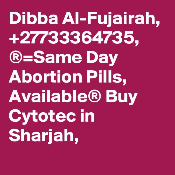 Dibba Al-Fujairah, +27733364735, ®=Same Day Abortion Pills, Available® Buy Cytotec in Sharjah,