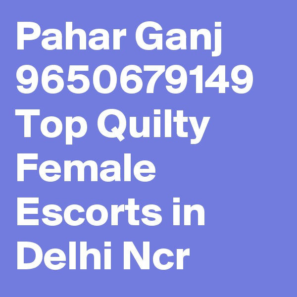 Pahar Ganj 9650679149 Top Quilty Female Escorts in Delhi Ncr