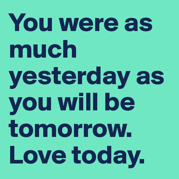 You were as much yesterday as you will be tomorrow. Love today.