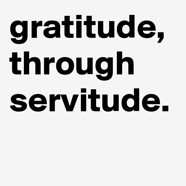 gratitude, through servitude.