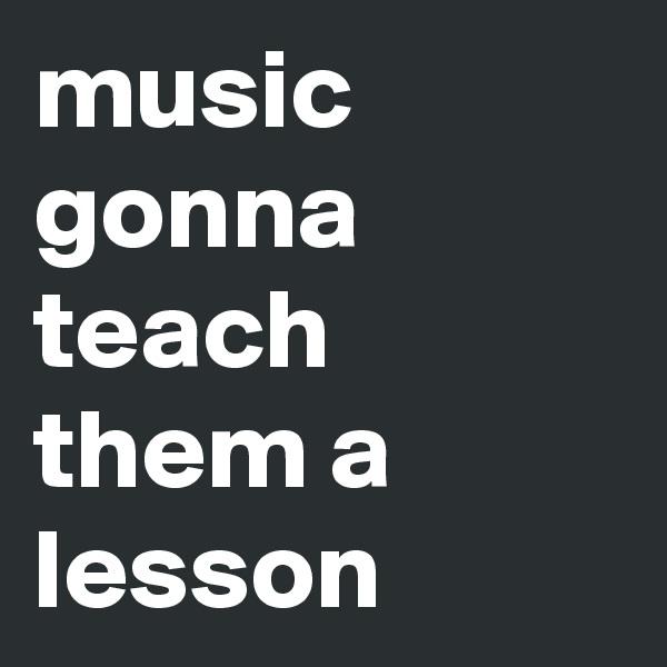 music gonna teach them a lesson