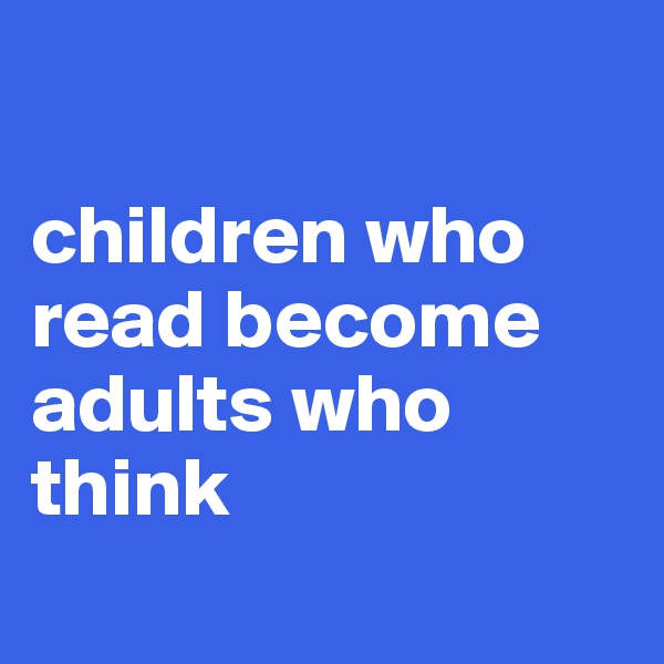 children who read become adults who think