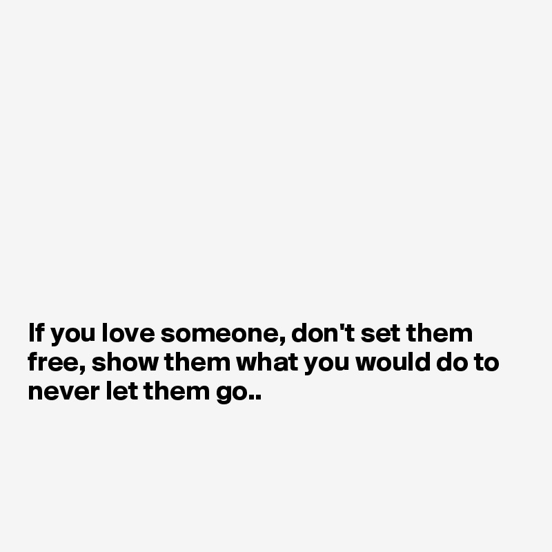 If You Love Someone Dont Set Them Free Show Them What You Would
