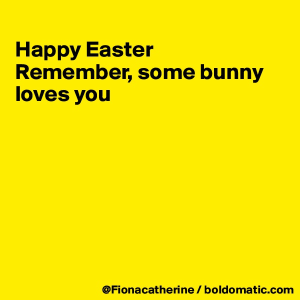 Happy Easter Remember, some bunny  loves you