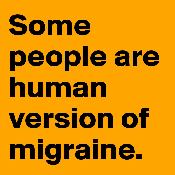 Some people are human version of migraine.