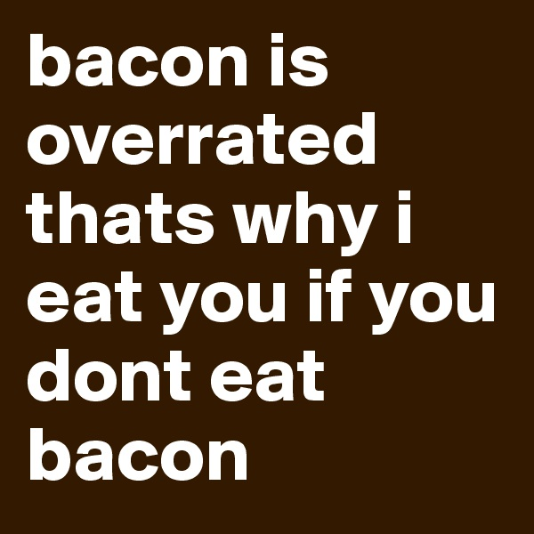 bacon is overrated thats why i eat you if you dont eat bacon