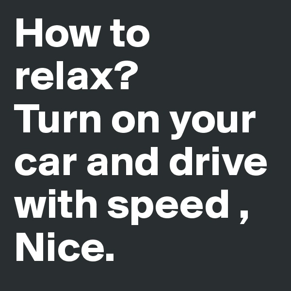 How to relax? Turn on your car and drive with speed , Nice.