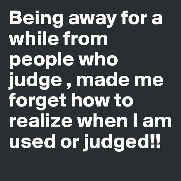Being away for a while from people who judge , made me forget how to realize when I am used or judged!!