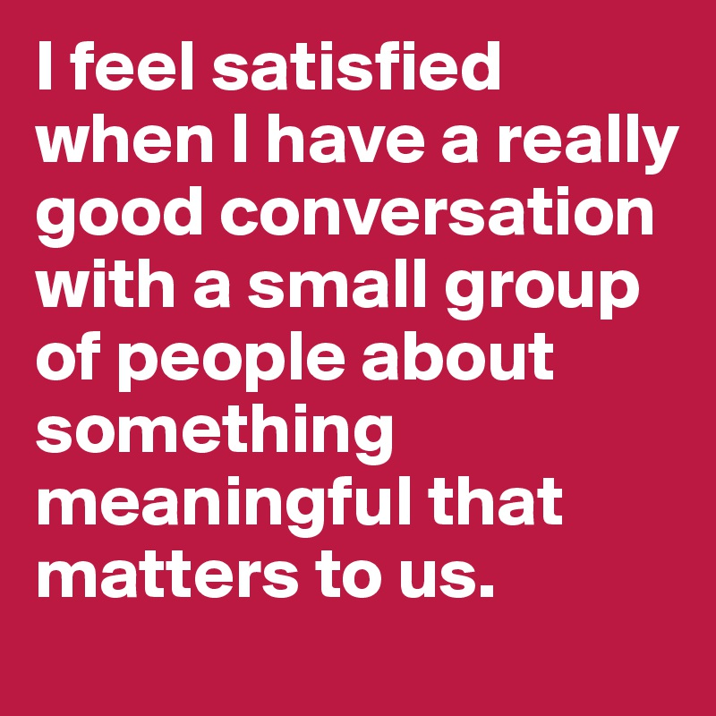 I feel satisfied when I have a really good conversation with a small group of people about something meaningful that matters to us.