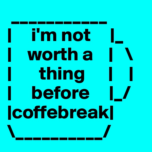 ___________ |     i'm not     |_ |    worth a    |   \ |       thing      |    | |     before     |_/ |coffebreak| \__________/
