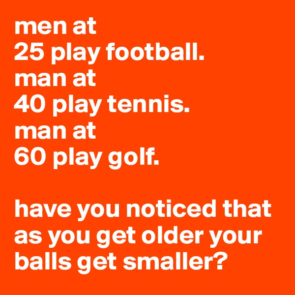 men at 25 play football. man at  40 play tennis. man at  60 play golf.  have you noticed that as you get older your balls get smaller?